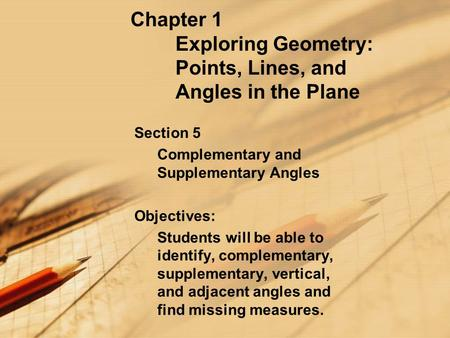 Chapter 1 Exploring Geometry: Points, Lines, and Angles in the Plane Section 5 Complementary and Supplementary Angles Objectives: Students will be able.