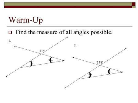 Warm-Up  Find the measure of all angles possible. 112º138º 2. 1.