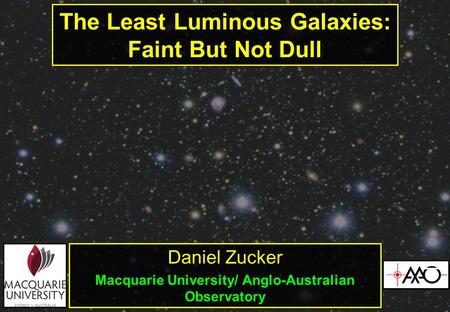 The Least Luminous Galaxies: Faint But Not Dull Daniel Zucker Macquarie University/ Anglo-Australian Observatory.