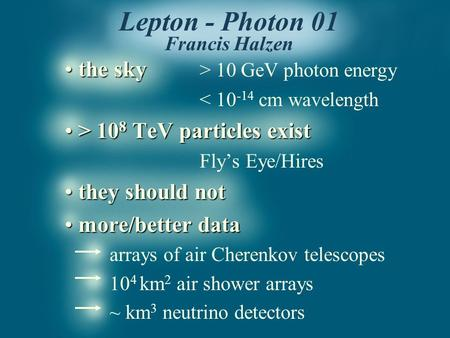 Lepton - Photon 01 Francis Halzen the sky the sky > 10 GeV photon energy < 10 -14 cm wavelength > 10 8 TeV particles exist > 10 8 TeV particles exist Fly's.