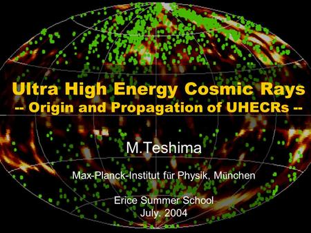 Ultra High Energy Cosmic Rays -- Origin and Propagation of UHECRs -- M.Teshima Max-Planck-Institut f ü r Physik, M ü nchen Erice Summer School July. 2004.