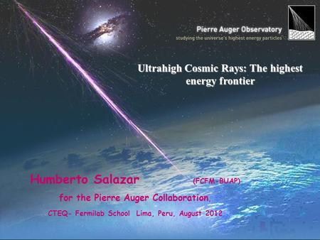 Humberto Salazar (FCFM-BUAP) for the Pierre Auger Collaboration, CTEQ- Fermilab School Lima, Peru, August 2012 Ultrahigh Cosmic Rays: The highest energy.