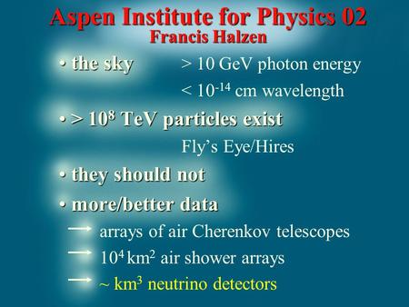 Aspen Institute for Physics 02 Francis Halzen the sky the sky > 10 GeV photon energy < 10 -14 cm wavelength > 10 8 TeV particles exist > 10 8 TeV particles.
