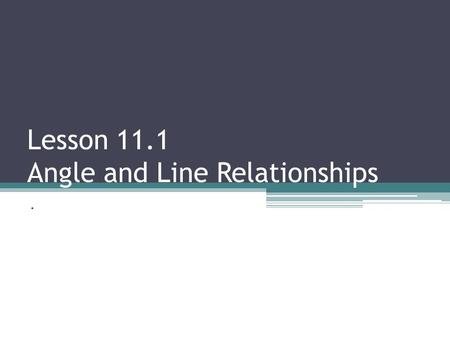 Lesson 11.1 Angle and Line Relationships.. Vertical Angles- Opposite angles that are formed by intersecting lines. Opposite angles (vertical angles) are.