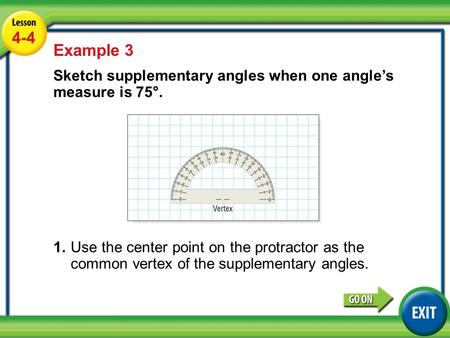 Lesson 4-4 Example 3 4-4 Example 3 Sketch supplementary angles when one angle's measure is 75°. 1.Use the center point on the protractor as the common.