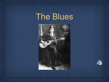 The Blues. DefinitionDefinition The Blues is defined as melancholic music of black American folk origin, typically in a twelve-bar sequence. It developed.