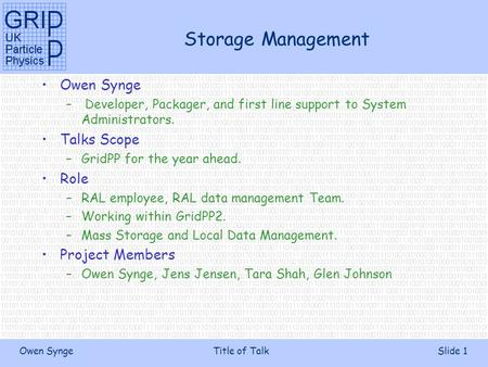 Owen SyngeTitle of TalkSlide 1 Storage Management Owen Synge – Developer, Packager, and first line support to System Administrators. Talks Scope –GridPP.