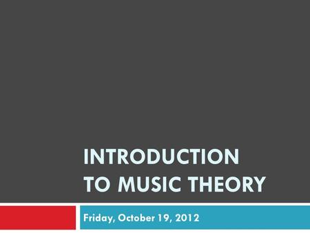 INTRODUCTION TO MUSIC THEORY Friday, October 19, 2012.