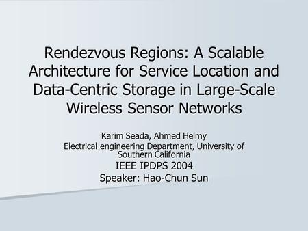Rendezvous Regions: A Scalable Architecture for Service Location and Data-Centric Storage in Large-Scale Wireless Sensor Networks Karim Seada, Ahmed Helmy.