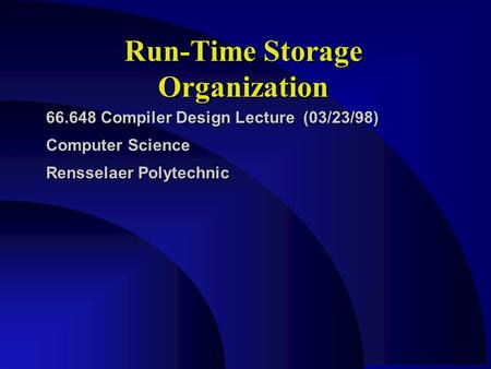 Run-Time Storage Organization 66.648 Compiler Design Lecture (03/23/98) Computer Science Rensselaer Polytechnic.