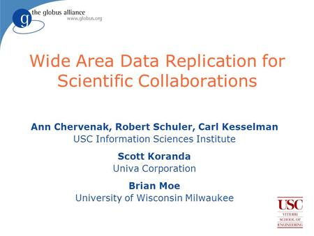 Wide Area Data Replication for Scientific Collaborations Ann Chervenak, Robert Schuler, Carl Kesselman USC Information Sciences Institute Scott Koranda.