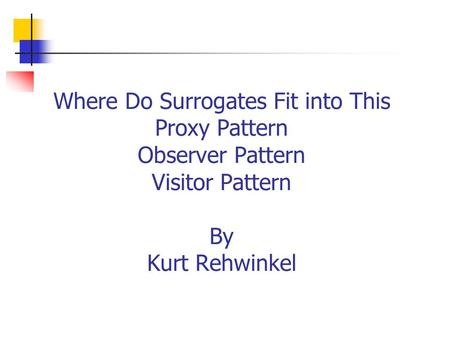 Where Do Surrogates Fit into This Proxy Pattern Observer Pattern Visitor Pattern By Kurt Rehwinkel.