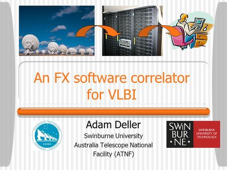 An FX software correlator for VLBI Adam Deller Swinburne University Australia Telescope National Facility (ATNF)