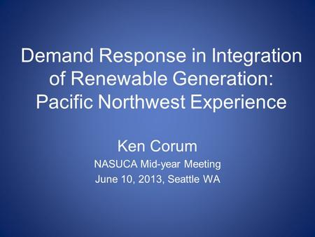 Demand Response in Integration of Renewable Generation: Pacific Northwest Experience Ken Corum NASUCA Mid-year Meeting June 10, 2013, Seattle WA.