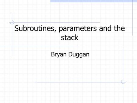 Subroutines, parameters and the stack Bryan Duggan.