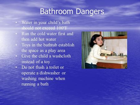 Bathroom Dangers Water in your child's bath should not exceed 100ºF Run the cold water first and then add hot water Toys in the bathtub establish the space.