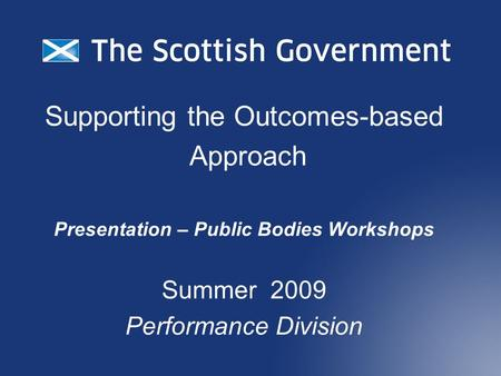 Supporting the Outcomes-based Approach Presentation – Public Bodies Workshops Summer 2009 Performance Division.