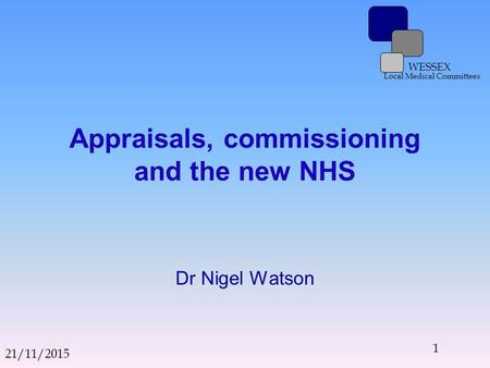 WESSEX Local Medical Committees Appraisals, commissioning and the new NHS Dr Nigel Watson 21/11/2015 1.