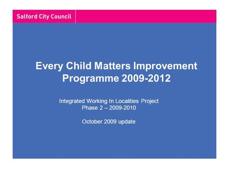 Every Child Matters Improvement Programme 2009-2012 Integrated Working In Localities Project Phase 2 – 2009-2010 October 2009 update.