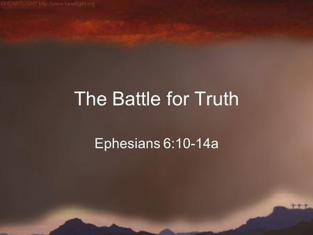 The Battle for Truth Ephesians 6:10-14a. God is Truth.