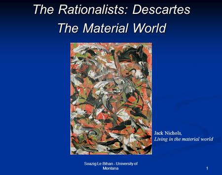 1 The Rationalists: Descartes The Material World Soazig Le Bihan - University of Montana Jack Nichols, Living in the material world.