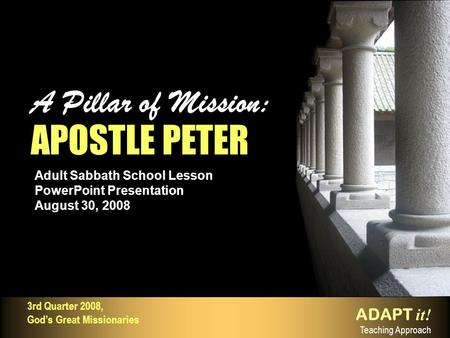 Adult Sabbath School Lesson PowerPoint Presentation August 30, 2008 A Pillar of Mission: APOSTLE PETER A Pillar of Mission: APOSTLE PETER ADAPT it! Teaching.