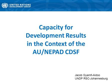Jacob Gyamfi-Aidoo UNDP RSC-Johannesburg Capacity for Development Results in the Context of the AU/NEPAD CDSF.