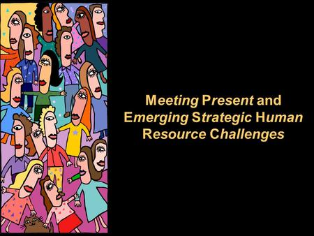 Meeting Present and Emerging Strategic Human Resource Challenges.