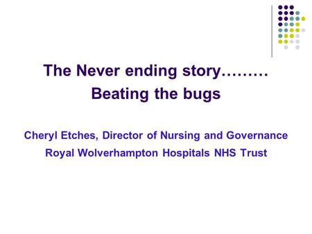 The Never ending story……… Beating the bugs Cheryl Etches, Director of Nursing and Governance Royal Wolverhampton Hospitals NHS Trust.