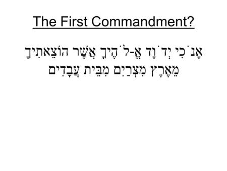 The First Commandment? אָנֹכִי יְדֹוָד אֱ-לֹהֶיךָ אֲשֶׁר הוֹצֵאתִיךָ מֵאֶרֶץ מִצְרַיִם מִבֵּית עֲבָדִים.