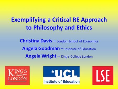 Exemplifying a Critical RE Approach to Philosophy and Ethics Christina Davis – London School of Economics Angela Goodman – Institute of Education Angela.