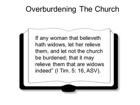 Overburdening The Church If any woman that believeth hath widows, let her relieve them, and let not the church be burdened; that it may relieve them that.