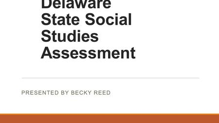 Delaware State Social Studies Assessment PRESENTED BY BECKY REED.
