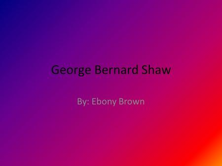 George Bernard Shaw By: Ebony Brown. Who he was He was an Irish playwright. He was a cofounder of the London School of Economics.