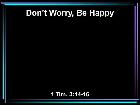 Don't Worry, Be Happy 1 Tim. 3:14-16. 14 These things I write to you, though I hope to come to you shortly; 15 but if I am delayed, I write so that you.