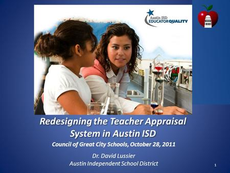 Council of Great City Schools, October 28, 2011 Dr. David Lussier Austin Independent School District 1 Redesigning the Teacher Appraisal System in Austin.