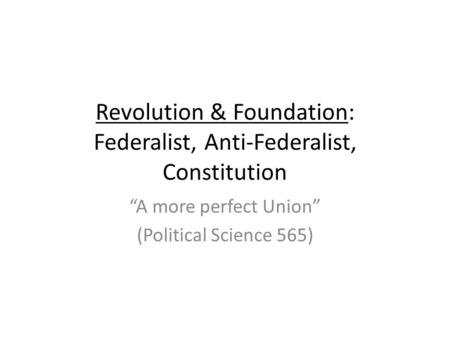 "Revolution & Foundation: Federalist, Anti-Federalist, Constitution ""A more perfect Union"" (Political Science 565)"