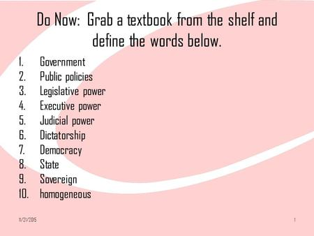 11/21/20151 Do Now: Grab a textbook from the shelf and define the words below. 1.Government 2.Public policies 3.Legislative power 4.Executive power 5.Judicial.