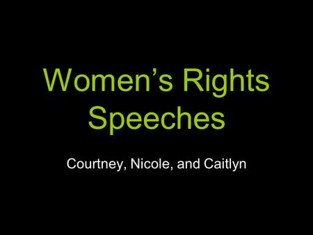 Women's Rights Speeches Courtney, Nicole, and Caitlyn.
