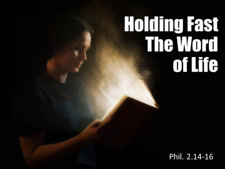 Holding Fast The Word of Life Phil. 2.14-16. Philippians 2.14-16 Do all things without complaining and disputing, that you may become blameless and harmless,