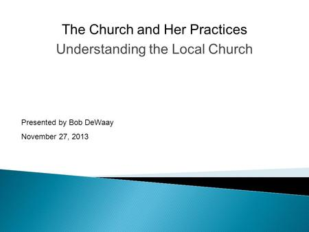 Understanding the Local Church Presented by Bob DeWaay November 27, 2013 The Church and Her Practices.