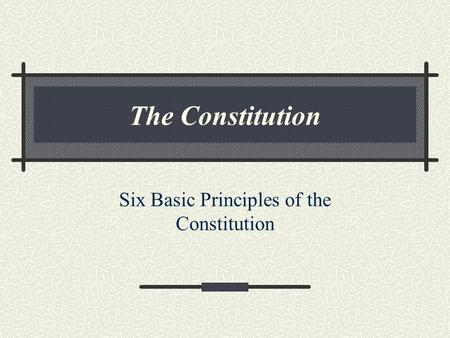 The Constitution Six Basic Principles of the Constitution.