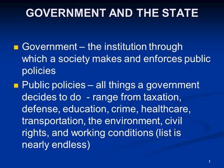1 GOVERNMENT AND THE STATE Government – the institution through which a society makes and enforces public policies Public policies – all things a government.