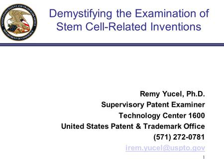 1 Demystifying the Examination of Stem Cell-Related Inventions Remy Yucel, Ph.D. Supervisory Patent Examiner Technology Center 1600 United States Patent.