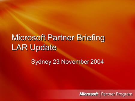 Microsoft Partner Briefing LAR Update Sydney 23 November 2004.