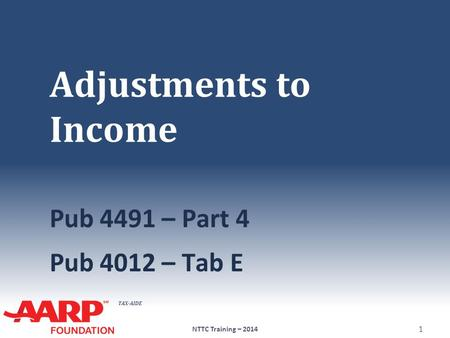 TAX-AIDE Adjustments to Income Pub 4491 – Part 4 Pub 4012 – Tab E NTTC Training – 2014 1.