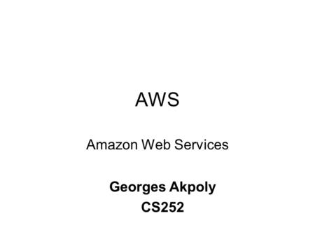 AWS Amazon Web Services Georges Akpoly CS252. Overview of AWS Amazon Elastic Compute Cloud (EC2) Amazon Simple Storage Service (S3) Amazon Simple Queue.