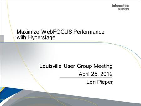 Louisville User Group Meeting April 25, 2012 Lori Pieper Maximize WebFOCUS Performance with Hyperstage.