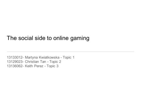 The social side to online gaming 13133012- Martyna Kwiatkowska - Topic 1 13129023- Christian Tan - Topic 2 13136062- Keith Perez - Topic 3.
