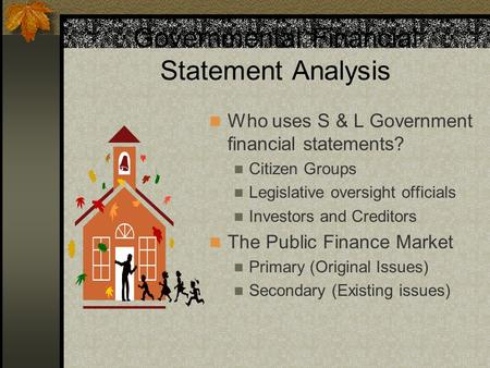 Governmental Financial Statement Analysis Who uses S & L Government financial statements? Citizen Groups Legislative oversight officials Investors and.
